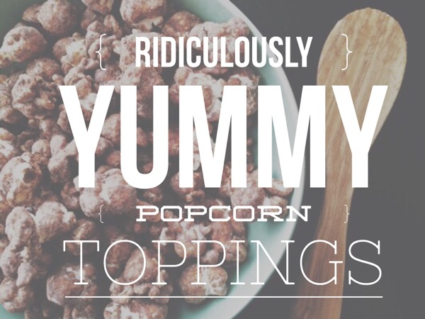 Ridiculously Yummy Popcorn Toppings
